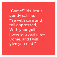 """Come!"" 'tis Jesus gently calling, ""Ye with care and toil oppressed, With your guilt howe'er appalling— Come, and I will give you rest."""